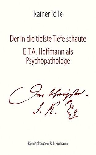 Der in die tiefste Tiefe schaute: E.T.A. Hoffmann als Psychopathologe