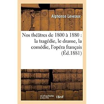 Nos théâtres de 1800 à 1880 : la tragédie, le drame, la comédie, l'opéra français, l'opéra italien: , l'opéra comique, le vaudeville, les ballets, l'opérette, la féerie, les revues, la parodie...