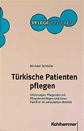 Türkische Patienten pflegen: Erfahrungen Pflegender mit Pflegebedürftigen und ihren Familien im ambulanten Bereich (Kohlhammer PflegePositionen)