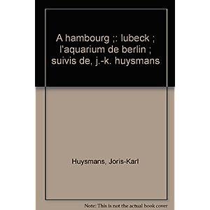 A Hambourg, Lübeck, l'Aquarium de Berlin, suivis de J-K Huysmans