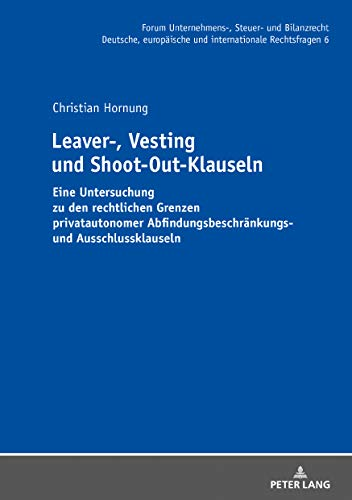 Leaver-, Vesting- und Shoot-Out-Klauseln: Eine Untersuchung zu den rechtlichen Grenzen privatautonomer Abfindungsbeschraenkungs- und Ausschlussklauseln ... Unternehmens-, Steuer- und Bilanzrecht 6)