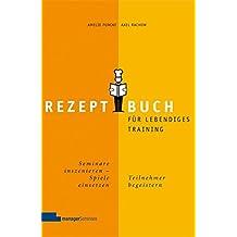 Rezeptbuch für lebendiges Training: Seminare inszenieren, Spiele einsetzen, Teilnehmer begeistern