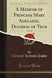 A Memoir of Princess Mary Adelaide, Duchess of Teck, Vol. 2 of 2 (Classic Reprint)