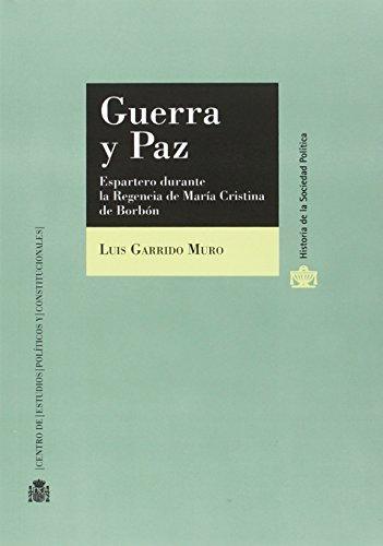 Guerra y paz. Espartero durante la Regencia de María Cristina de Borbón (Historia de la Sociedad Política) por Luis Garrido Muro