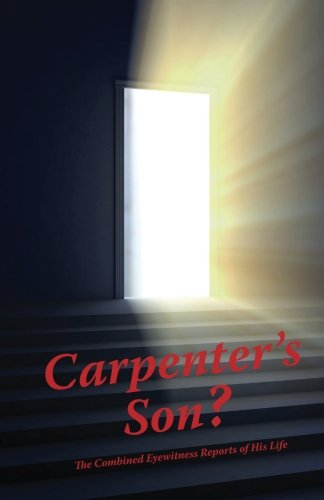 Carpenter's Son?: The Combined Eyewitness Reports of His Life