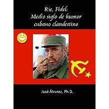 Ríe, Fidel: Medio siglo de humor cubano clandestino (Spanish Edition)