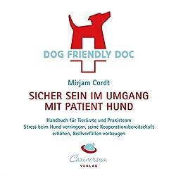 DOG FRIENDLY DOC - sicher sein im Umgang mit Patient Hund: Handbuch für Tierärzte und Praxisteam; Stress beim Hund verringern, seine Kooperationsbereitschaft erhöhen, Beißvorfällen vorbeugen