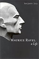 Maurice Ravel : A Life by Benjamin Ivry (2000-08-01)