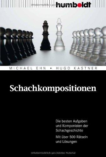 Schachkompositionen: Die besten Aufgaben und Komponisten der Schachgeschichte. Mit über 500 Rätseln und Lösungen