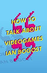 How to Talk about Videogames (Electronic Mediations) by Ian Bogost (2015-11-15)