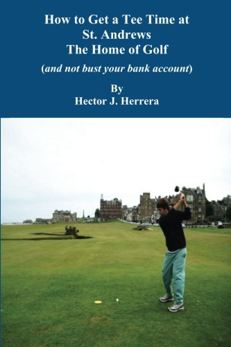 How to Get a Tee Time at St. Andrews the Home of Golf And Not Bust Your Bank Account por Hector J. Herrera