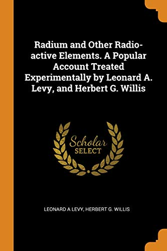 Radium and Other Radio-Active Elements. a Popular Account Treated Experimentally by Leonard A. Levy, and Herbert G. Willis