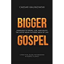 Bigger Gospel: Learning to Speak, Live and Enjoy the Good News in Every Area of Life