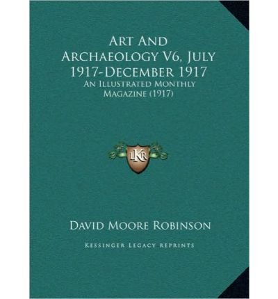 ART AND ARCHAEOLOGY V6  JULY 1917-DECEMBER 1917 ART AND ARCHAEOLOGY V6  JULY 1917-DECEMBER 1917: AN ILLUSTRATED MONTHLY MAGAZINE (1917) AN ILLUSTRATED MONTHLY MAGAZINE (1917) (HARDBACK) - COMMON