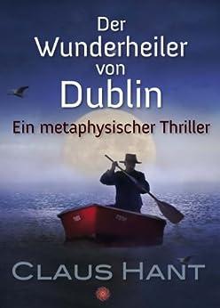 Der Wunderheiler von Dublin: Ein metaphysischer Thriller