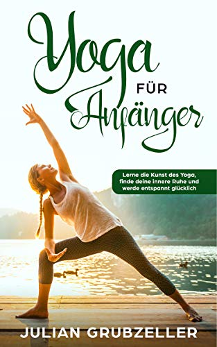 Yoga für Anfänger: Lerne die Kunst des Yoga, finde deine innere Ruhe und werde entspannt glücklich (Total Pc Health)