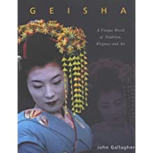 Geisha: A Unique World of Tradition, Elegance and Art: Written by John Gallagher, 2003 Edition, Publisher: Collins & Brown [Board book]