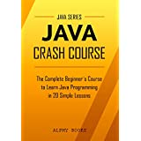 Java: Java Crash Course - The Complete Beginner's Course to Learn Java Programming in 21 Clear-Cut Lessons - Including Dozens of Practical Examples & Exercises (English Edition)