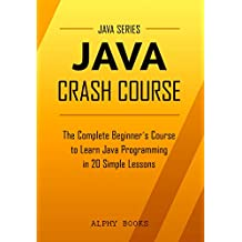 Java: Java Crash Course - The Complete Beginner's Course to Learn Java Programming in 21 Clear-Cut Lessons - Including Dozens of Practical Examples & Exercises (Java Series) (English Edition)