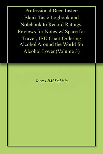 Professional Beer Taster: Blank Taste Logbook and Notebook to Record Ratings, Reviews for Notes w/ Space for Travel, IBU Chart Ordering Alcohol Around ... Alcohol Lover.(Volume 3) (English Edition)