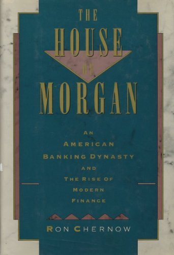The House of Morgan: An American Banking Dynasty and the Rise of Modern Finance by Ron Chernow (1990-02-24)