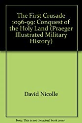 The First Crusade 1096-99: Conquest of the Holy Land (Praeger Illustrated Military History)