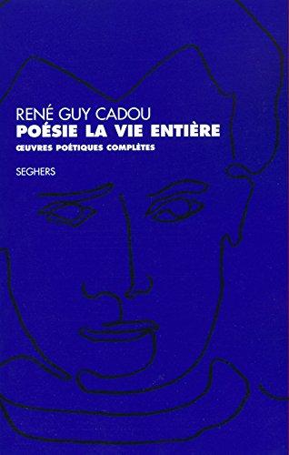 Poésie la vie entière. Oeuvres poétiques complètes par René Guy Cadou