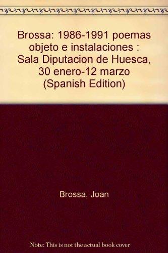 Brossa: 1986-1991 poemas objeto e instalaciones : Sala Diputacion de Huesca, 30 enero-12 marzo