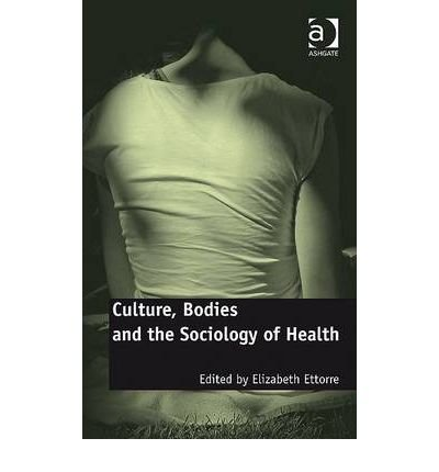 [( Culture, Bodies and the Sociology of Health )] [by: Elizabeth Ettorre] [Jun-2010]