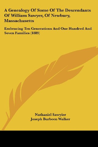 A   Genealogy of Some of the Descendants of William Sawyer, of Newbury, Massachusetts: Embracing Ten Generations and One Hundred and Seven Families (1