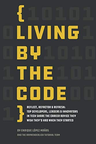 Living by the Code (First Edition): Reflect, Refactor & Refresh: Top Developers, Leaders & Innovators in Tech Share the Career Advice They Wish They'd Had When They Started