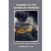 Waking to the Sound of Thunder: Trauma and the Human Condition II by Anngwyn St. Just (2014-02-23)