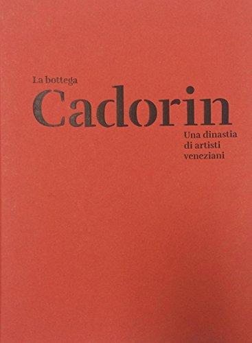 La Bottega Cadorin. Una dinastia di artisti veneziani. Ediz. illustrata
