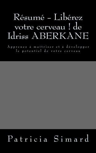 Résumé - Libérez votre cerveau ! de Idriss ABERKANE: Apprenez à maîtriser et à développer le potentiel de votre cerveau par Patricia Simard