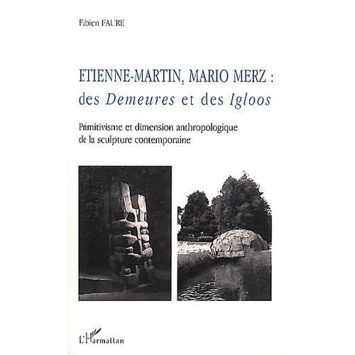 Etienne-Martin Mario Merz - Des demeures et des igloos. Primitivisme et dimension anthropologique
