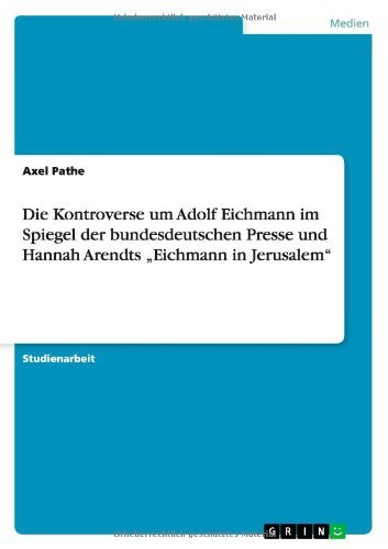 Die Kontroverse um Adolf Eichmann im Spiegel der bundesdeutschen Presse und Hannah Arendts Eichmann in Jerusalem by Axel Pathe (2011-10-24) par Axel Pathe