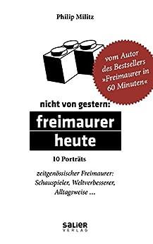 Nicht von gestern: Freimaurer heute: 10 Porträts zeitgenössischer Freimaurer: Schauspieler, Weltverbesserer, Alltagsweise...