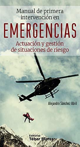 MANUAL DE PRIMERA INTERVENCIÓN EN EMERGENCIAS: Actuación y gestión de situaciones de riesgo. por Alejandro Sánchez Abril