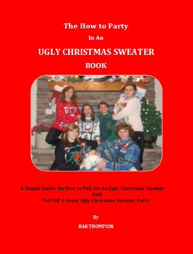 An Ugly Christmas Sweater Book; A Simple Guide On How To Pull On An Ugly Christmas Sweater And Pull Off A Great Ugly Christmas Sweater Party (English Edition) ()
