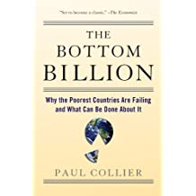 [The Bottom Billion: Why the Poorest Countries are Failing and What Can be Done About it] [By: Collier, Paul] [July, 2008]