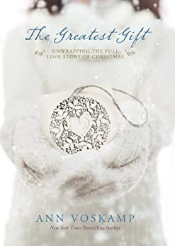 The Greatest Gift: Unwrapping the Full Love Story of Christmas by [Voskamp, Ann]