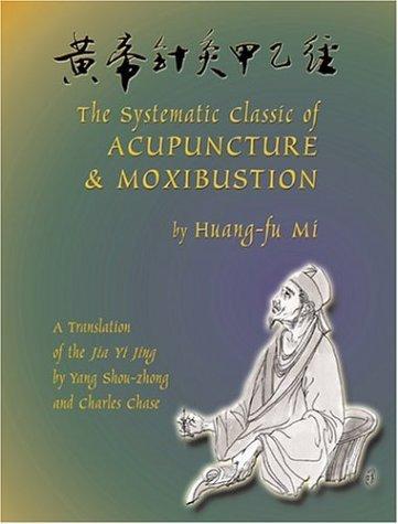 The Systematic Classic of Acupuncture and Moxibustion: Huang-Ti Chen Chiu Chia I Ching (Jia Yi Jing) by Mi Huang-Fu (2004-04-30)