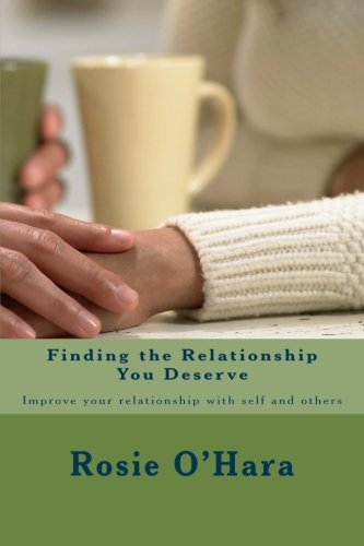 Finding the Relationship You Deserve: Improve your relationship with self and others