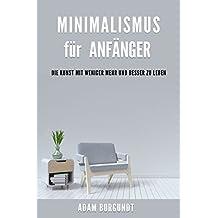 Minimalismus für Anfänger: Die Kunst mit weniger mehr und besser zu leben - Minimalismus Ratgeber