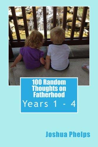 100 Random Thoughts On Fatherhood Years 1 4