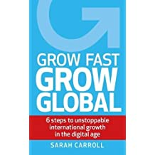 Grow Fast, Grow Global: 6 steps to unstoppable international growth in the digital age