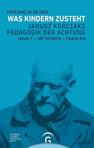 Was Kindern zusteht: Janusz Korczaks Pädagogik der Achtung - Inhalt - Methoden - Chancen