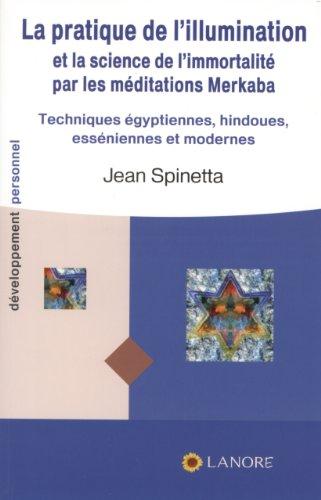 La pratique de l'illumination et la science de l'immortalité par les méditations Merkaba : Techniques égyptiennes, esséniennes, hébraïques et modernes par Jean Spinetta