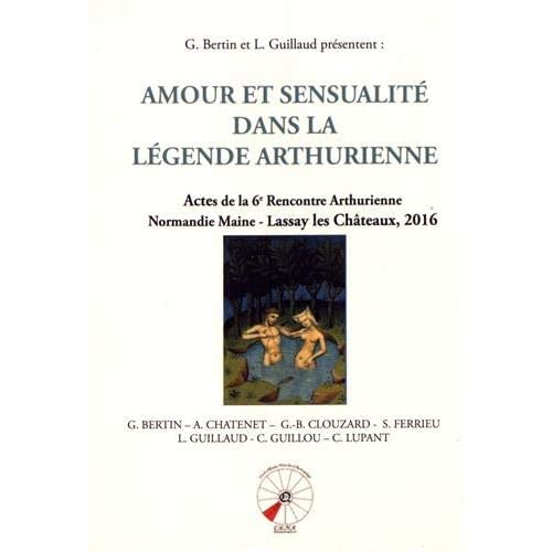 Amour et sensualité dans la légende arthurienne : Actes de la 6e Rencontre Arthurienne Normandie Maine - Lassay les Chteaux, 2016
