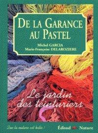 DE LA GARANCE AU PASTEL. Le jardin des teinturiers par Michel Garcia, Marie-Françoise Delarozière